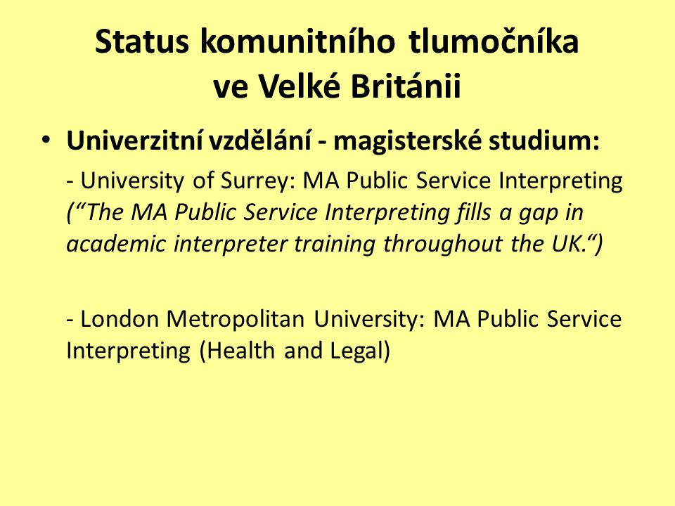Status komunitního tlumočníka ve Velké Británii Univerzitní vzdělání - magisterské studium: - University of Surrey: MA Public Service Interpreting ( The MA Public Service Interpreting fills a gap in academic interpreter training throughout the UK. ) - London Metropolitan University: MA Public Service Interpreting (Health and Legal)