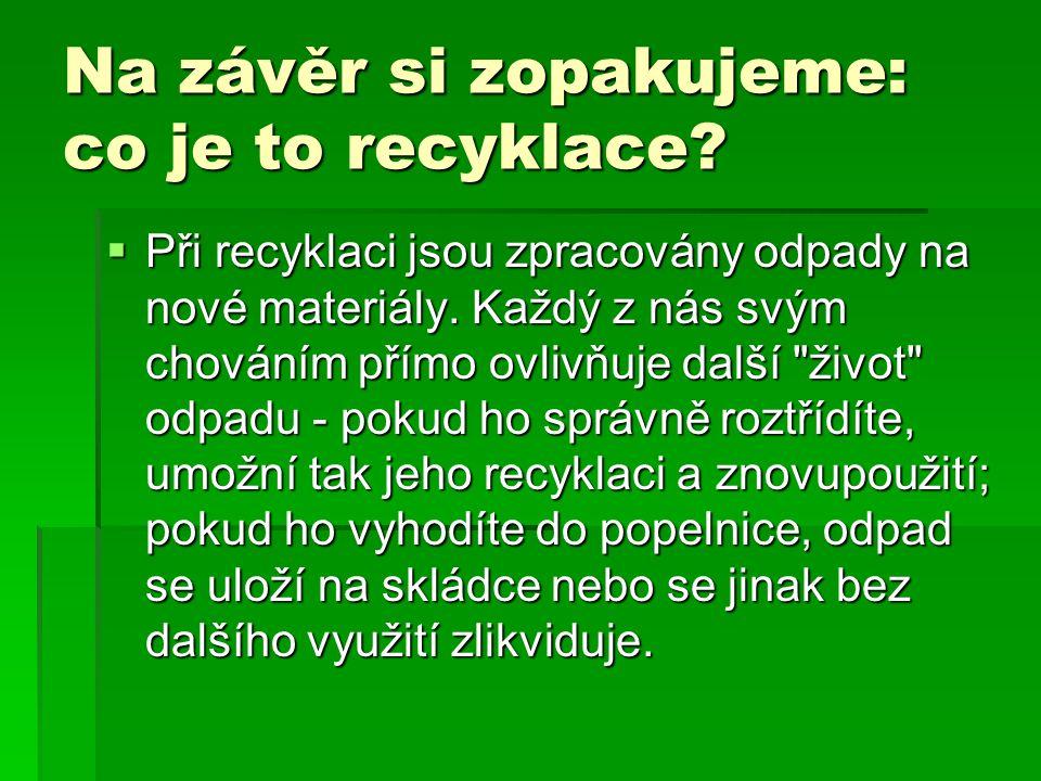 Na závěr si zopakujeme: co je to recyklace?  Při recyklaci jsou zpracovány odpady na nové materiály. Každý z nás svým chováním přímo ovlivňuje další