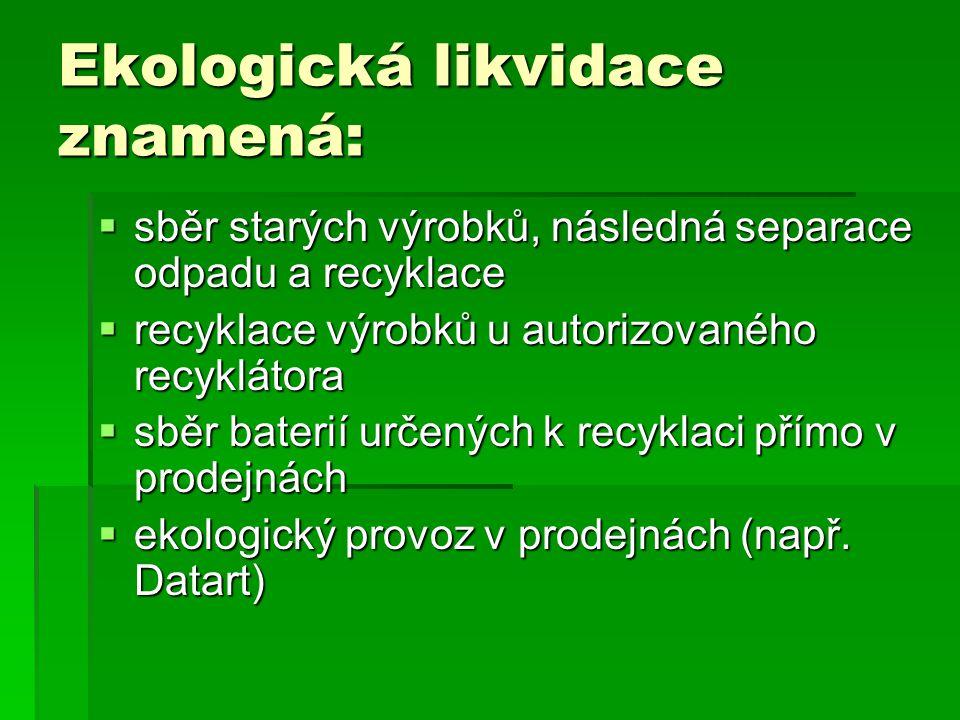 Ekologická likvidace znamená:  sběr starých výrobků, následná separace odpadu a recyklace  recyklace výrobků u autorizovaného recyklátora  sběr bat