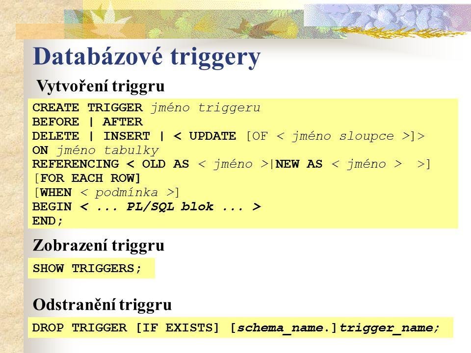 Databázové triggery SHOW TRIGGERS; Vytvoření triggru CREATE TRIGGER jméno triggeru BEFORE | AFTER DELETE | INSERT | ]> ON jméno tabulky REFERENCING |NEW AS >] [FOR EACH ROW] [WHEN ] BEGIN END; Zobrazení triggru DROP TRIGGER [IF EXISTS] [schema_name.]trigger_name; Odstranění triggru