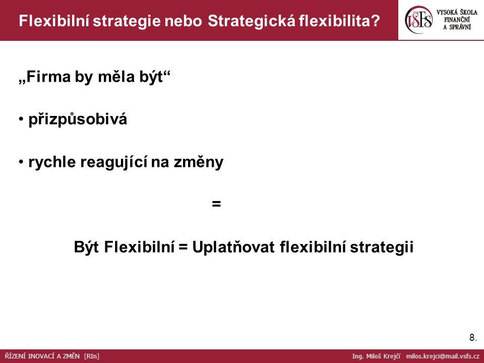 """8.8. Flexibilní strategie nebo Strategická flexibilita? ŘÍZENÍ INOVACÍ A ZMĚN [RIn] Ing. Miloš Krejčí milos.krejci@mail.vsfs.cz """"Firma by měla být"""" př"""