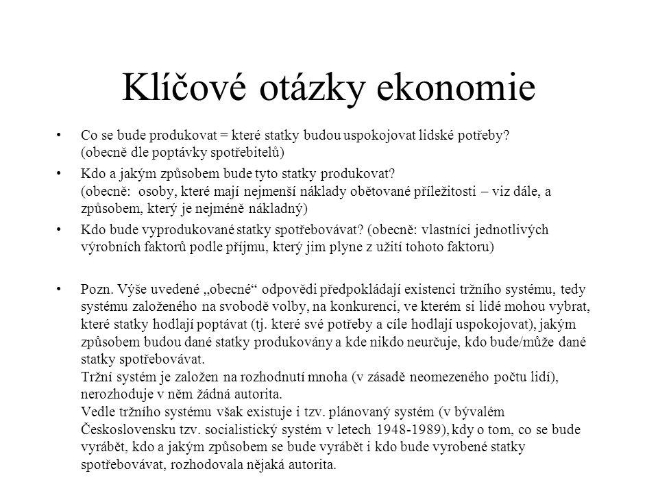 Klíčové otázky ekonomie Co se bude produkovat = které statky budou uspokojovat lidské potřeby? (obecně dle poptávky spotřebitelů) Kdo a jakým způsobem