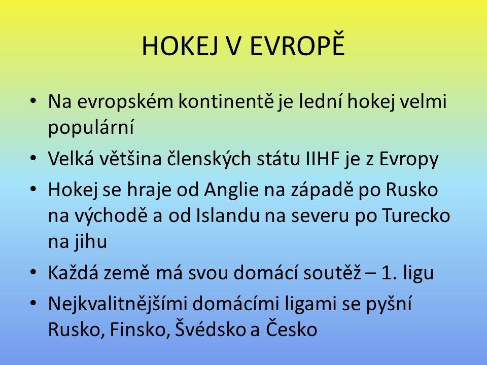 HOKEJ V EVROPĚ Na evropském kontinentě je lední hokej velmi populární Velká většina členských státu IIHF je z Evropy Hokej se hraje od Anglie na západě po Rusko na východě a od Islandu na severu po Turecko na jihu Každá země má svou domácí soutěž – 1.