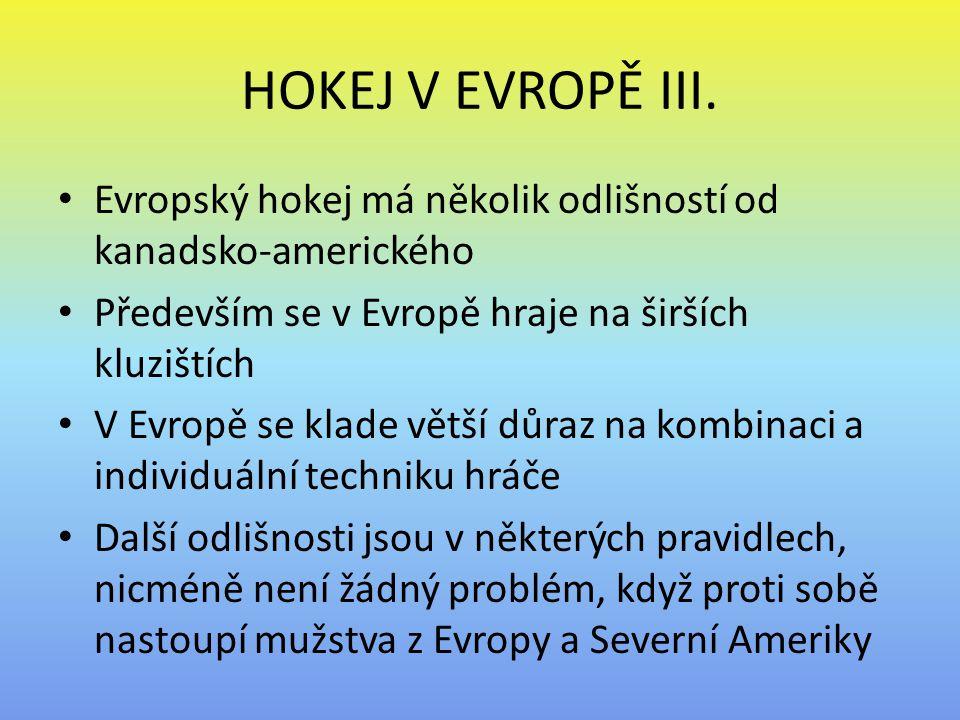 HOKEJ V EVROPĚ III. Evropský hokej má několik odlišností od kanadsko-amerického Především se v Evropě hraje na širších kluzištích V Evropě se klade vě