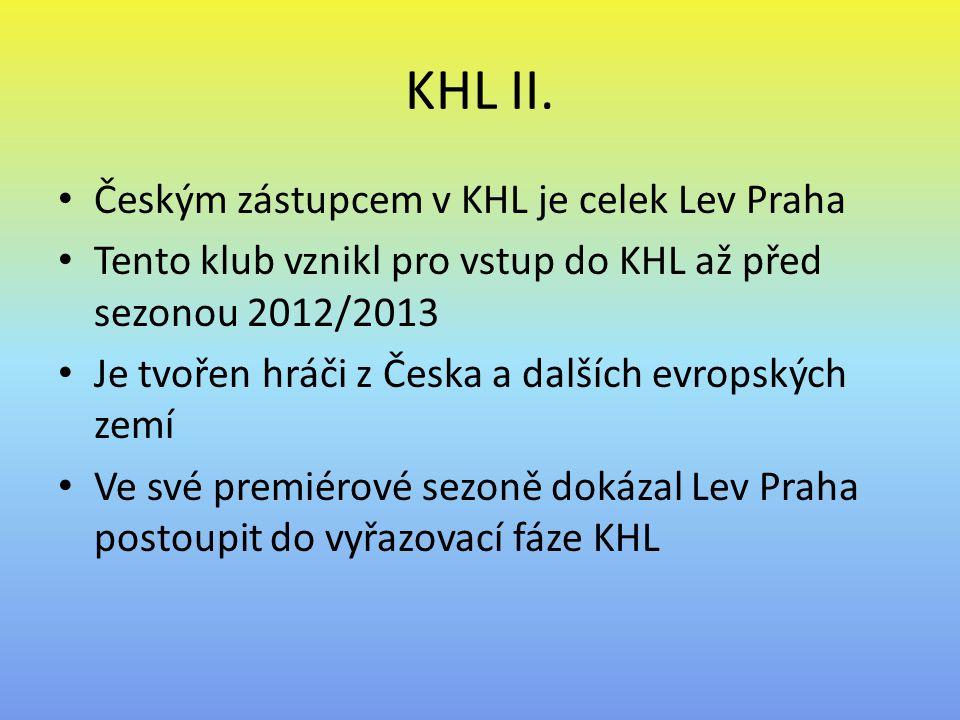 KHL II. Českým zástupcem v KHL je celek Lev Praha Tento klub vznikl pro vstup do KHL až před sezonou 2012/2013 Je tvořen hráči z Česka a dalších evrop