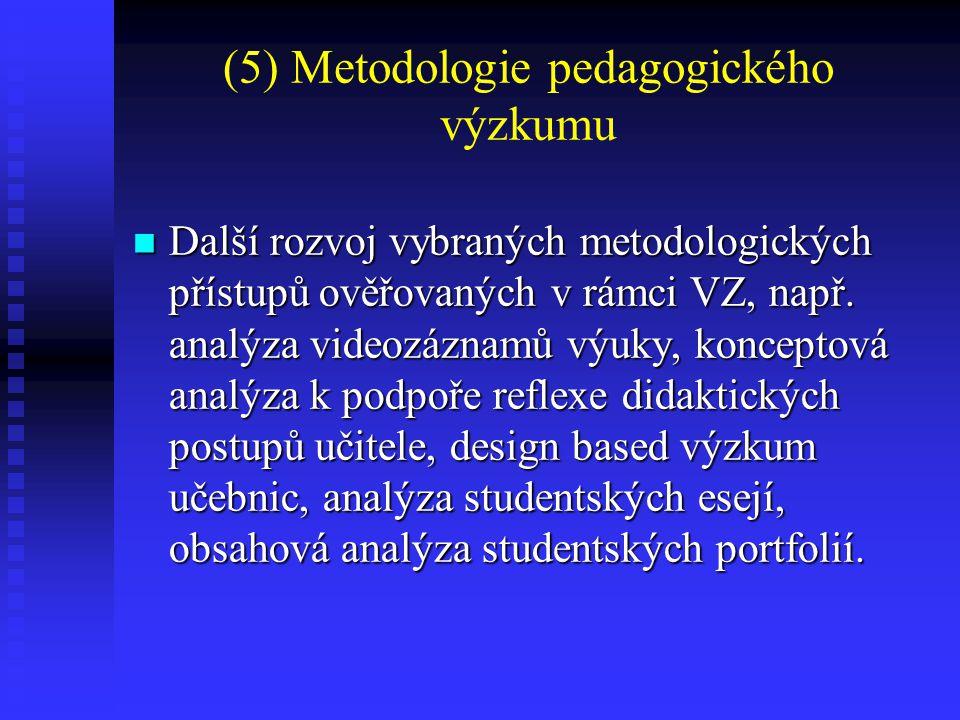 (5) Metodologie pedagogického výzkumu Další rozvoj vybraných metodologických přístupů ověřovaných v rámci VZ, např. analýza videozáznamů výuky, koncep