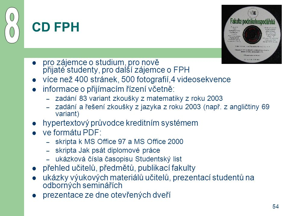 54 CD FPH pro zájemce o studium, pro nově přijaté studenty, pro další zájemce o FPH více než 400 stránek, 500 fotografií,4 videosekvence informace o přijímacím řízení včetně: – zadání 83 variant zkoušky z matematiky z roku 2003 – zadání a řešení zkoušky z jazyka z roku 2003 (např.