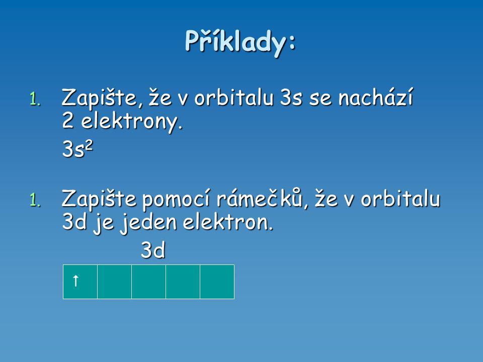 Příklady: 1. Zapište, že v orbitalu 3s se nachází 2 elektrony. 3s 2 1. Zapište pomocí rámečků, že v orbitalu 3d je jeden elektron. 3d 