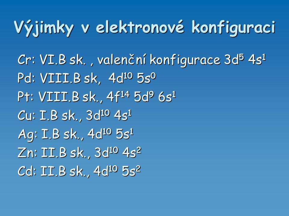 Výjimky v elektronové konfiguraci Cr: VI.B sk., valenční konfigurace 3d 5 4s 1 Pd: VIII.B sk, 4d 10 5s 0 Pt: VIII.B sk., 4f 14 5d 9 6s 1 Cu: I.B sk.,