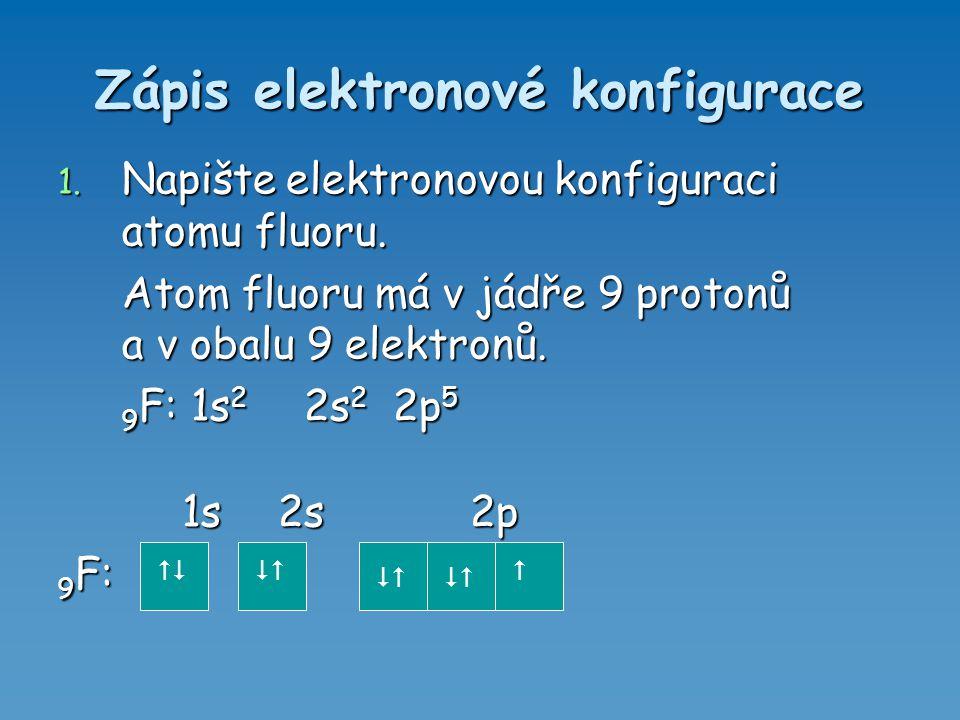 Zápis elektronové konfigurace 1. Napište elektronovou konfiguraci atomu fluoru. Atom fluoru má v jádře 9 protonů a v obalu 9 elektronů. Atom fluoru má