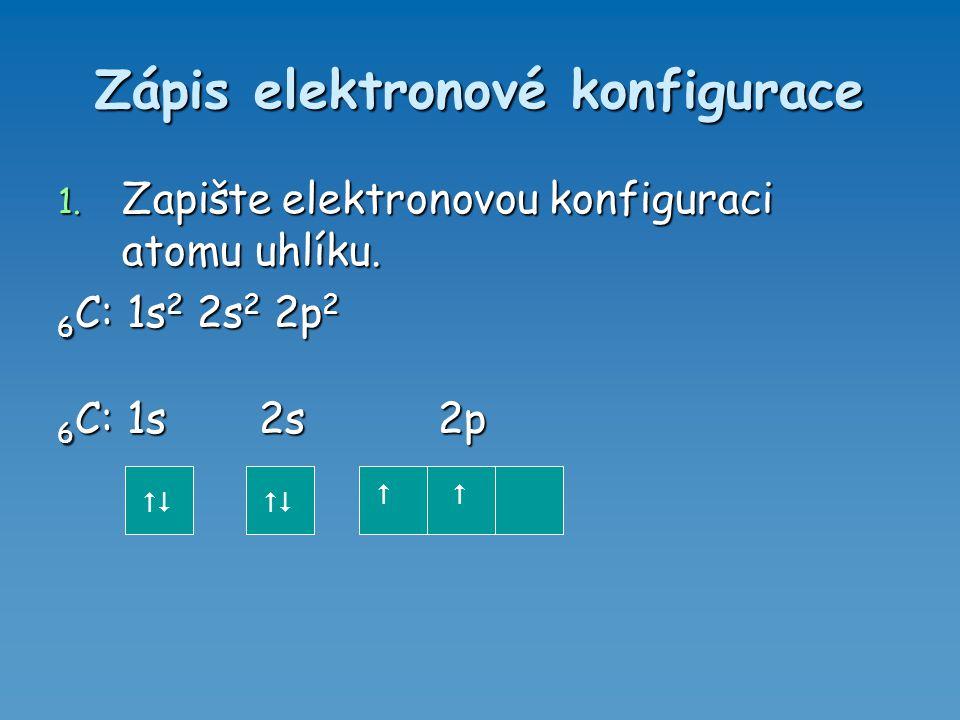 Zápis elektronové konfigurace 1. Zapište elektronovou konfiguraci atomu uhlíku. 6 C: 1s 2 2s 2 2p 2 6 C: 1s 2s 2p  