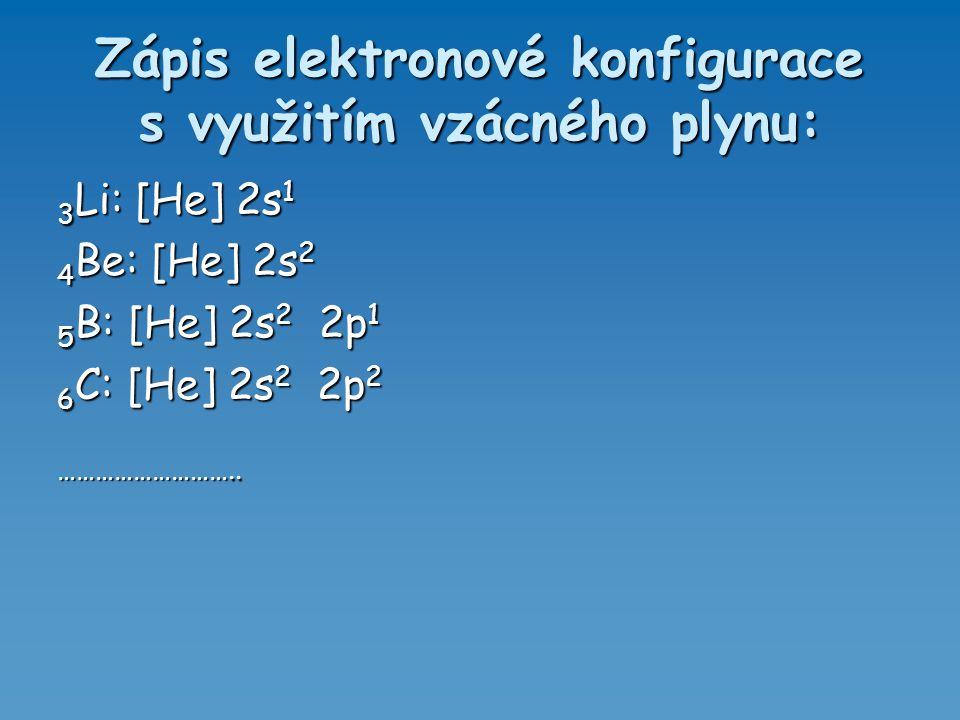 Zápis elektronové konfigurace s využitím vzácného plynu: 3 Li: [He] 2s 1 4 Be: [He] 2s 2 5 B: [He] 2s 2 2p 1 6 C: [He] 2s 2 2p 2 ………………………..