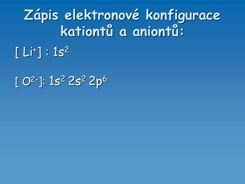 Zápis elektronové konfigurace kationtů a aniontů: [ Li + ] : 1s 2 [ O 2- ]: 1s 2 2s 2 2p 6
