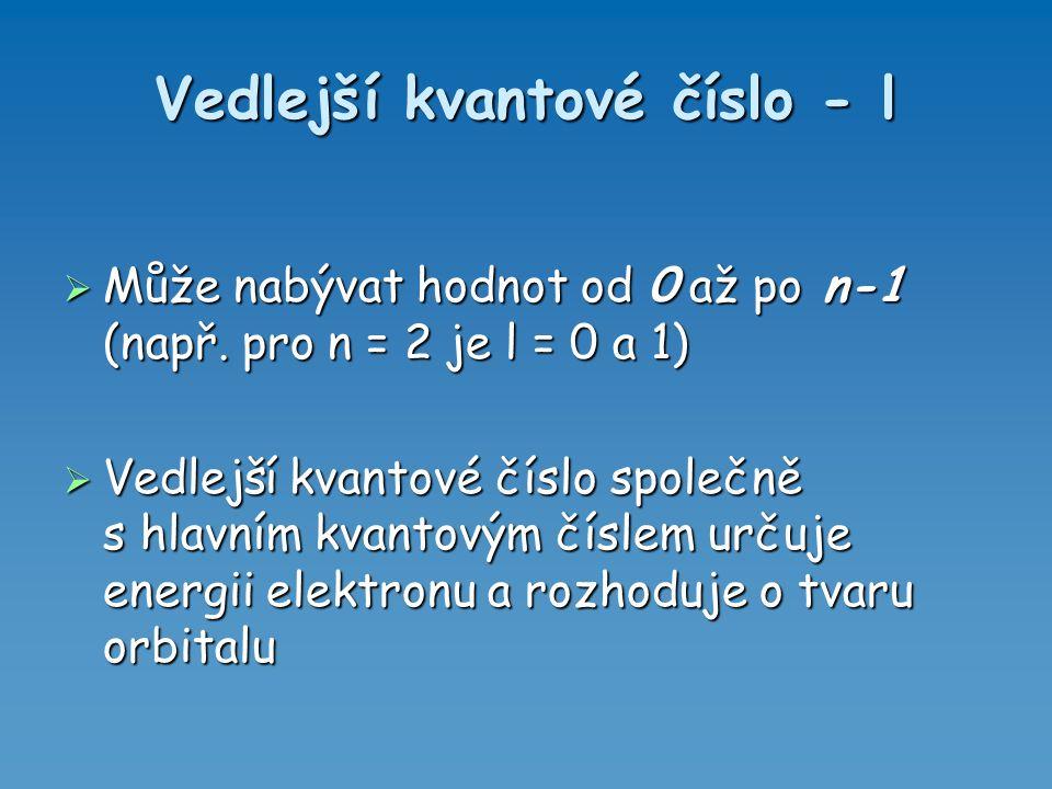 Vedlejší kvantové číslo - l  Může nabývat hodnot od 0 až po n-1 (např. pro n = 2 je l = 0 a 1)   Vedlejší kvantové číslo společně s hlavním kvantov