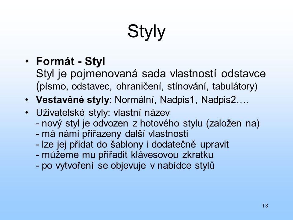 18 Styly Formát - Styl Styl je pojmenovaná sada vlastností odstavce ( písmo, odstavec, ohraničení, stínování, tabulátory) Vestavěné styly: Normální, N