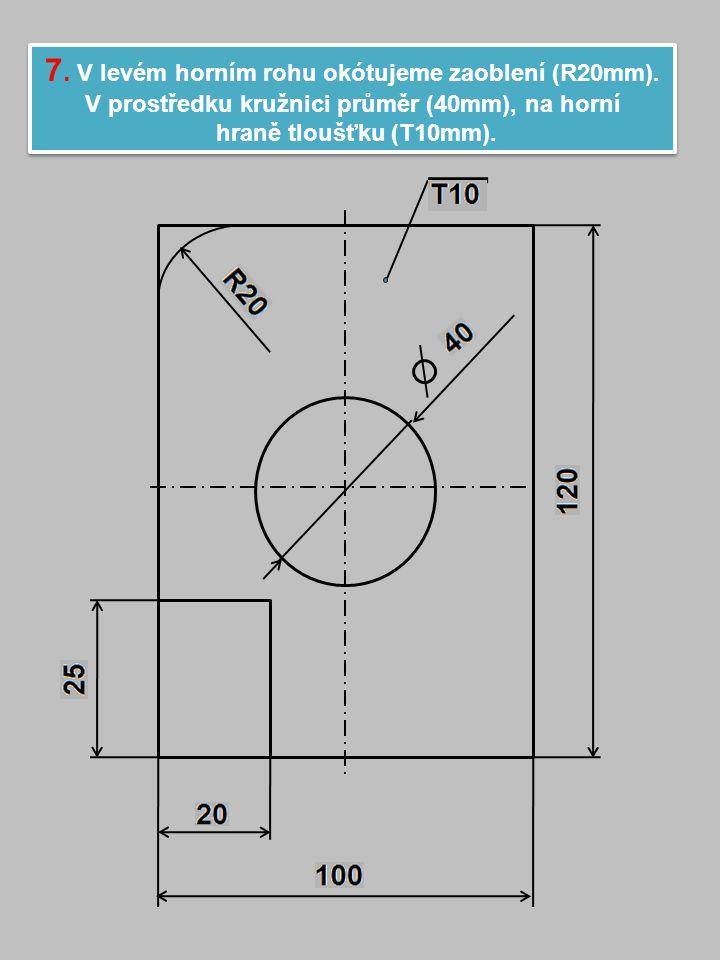 7.V levém horním rohu okótujeme zaoblení (R20mm).
