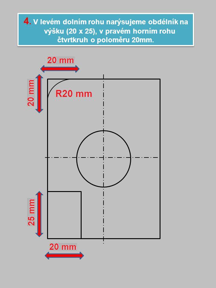 4. V levém dolním rohu narýsujeme obdélník na výšku (20 x 25), v pravém horním rohu čtvrtkruh o poloměru 20mm. 4. V levém dolním rohu narýsujeme obdél