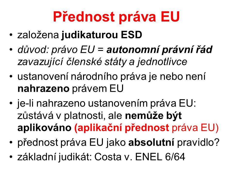 Přednost práva EU založena judikaturou ESD důvod: právo EU = autonomní právní řád zavazující členské státy a jednotlivce ustanovení národního práva je nebo není nahrazeno právem EU je-li nahrazeno ustanovením práva EU: zůstává v platnosti, ale nemůže být aplikováno (aplikační přednost práva EU) přednost práva EU jako absolutní pravidlo.