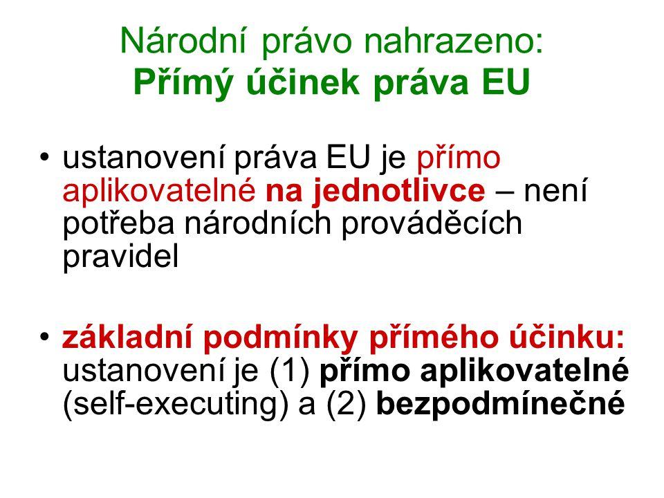 Národní právo nahrazeno: Přímý účinek práva EU ustanovení práva EU je přímo aplikovatelné na jednotlivce – není potřeba národních prováděcích pravidel základní podmínky přímého účinku: ustanovení je (1) přímo aplikovatelné (self-executing) a (2) bezpodmínečné
