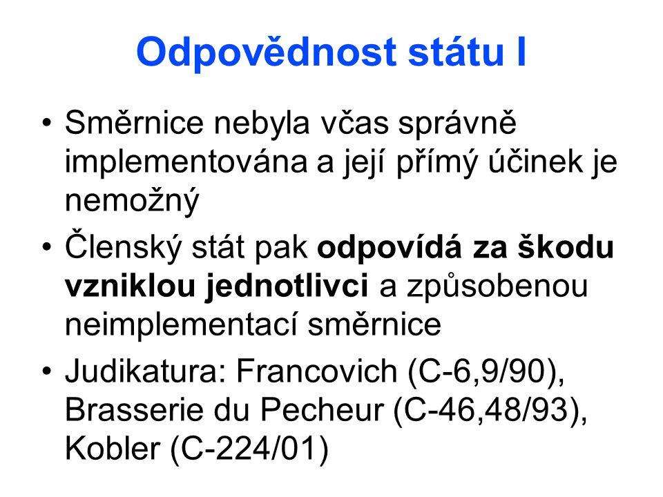 Odpovědnost státu I Směrnice nebyla včas správně implementována a její přímý účinek je nemožný Členský stát pak odpovídá za škodu vzniklou jednotlivci a způsobenou neimplementací směrnice Judikatura: Francovich (C-6,9/90), Brasserie du Pecheur (C-46,48/93), Kobler (C-224/01)
