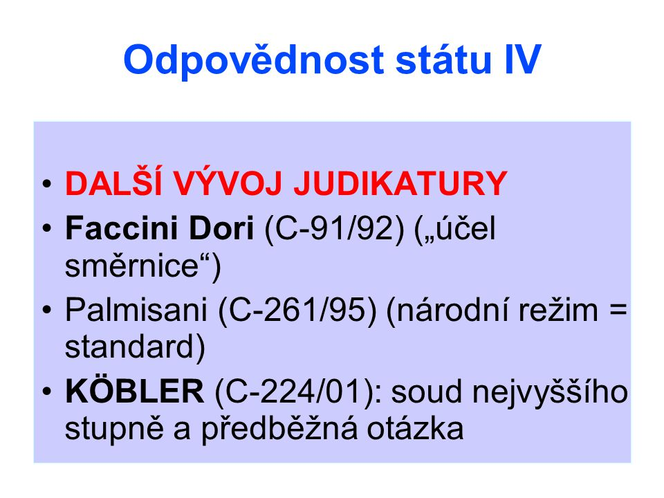"""Odpovědnost státu IV DALŠÍ VÝVOJ JUDIKATURY Faccini Dori (C-91/92) (""""účel směrnice ) Palmisani (C-261/95) (národní režim = standard) KÖBLER (C-224/01): soud nejvyššího stupně a předběžná otázka"""