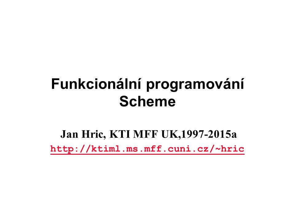 Funkcionální programování Scheme Jan Hric, KTI MFF UK,1997-2015a http://ktiml.ms.mff.cuni.cz/~hric