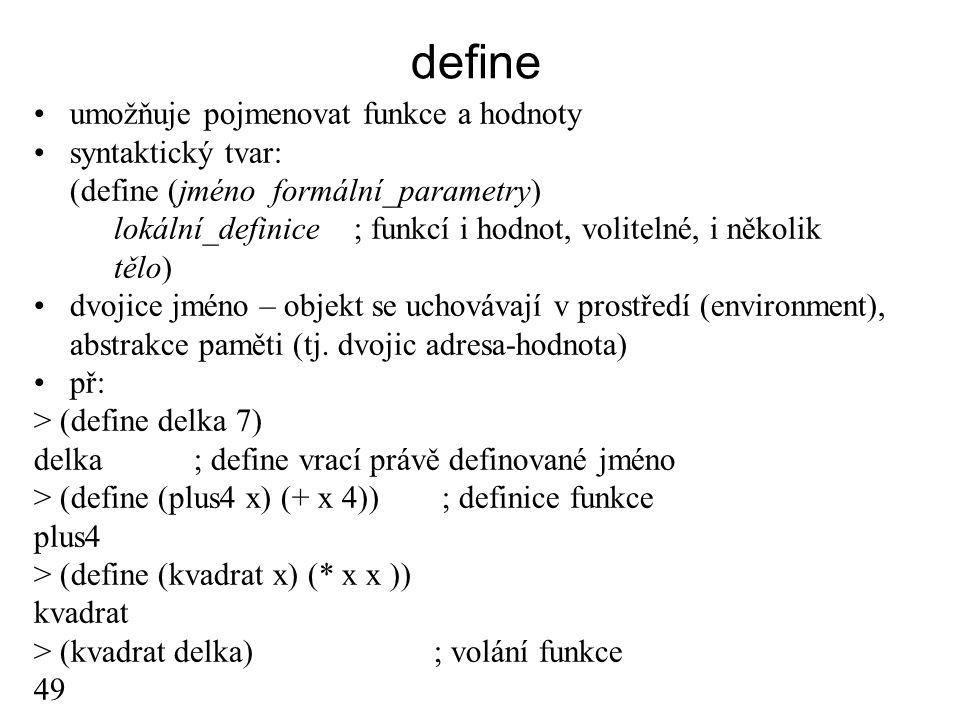 define umožňuje pojmenovat funkce a hodnoty syntaktický tvar: (define (jméno formální_parametry) lokální_definice; funkcí i hodnot, volitelné, i někol
