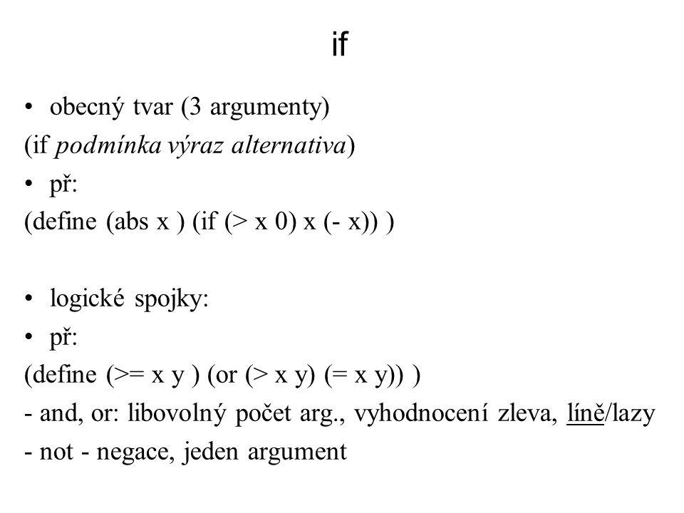 if obecný tvar (3 argumenty) (if podmínka výraz alternativa) př: (define (abs x ) (if (> x 0) x (- x)) ) logické spojky: př: (define (>= x y ) (or (>