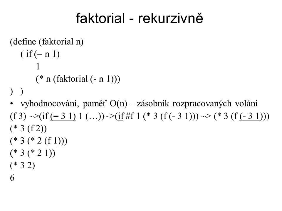 faktorial - rekurzivně (define (faktorial n) ( if (= n 1) 1 (* n (faktorial (- n 1))) ) vyhodnocování, paměť O(n) – zásobník rozpracovaných volání (f