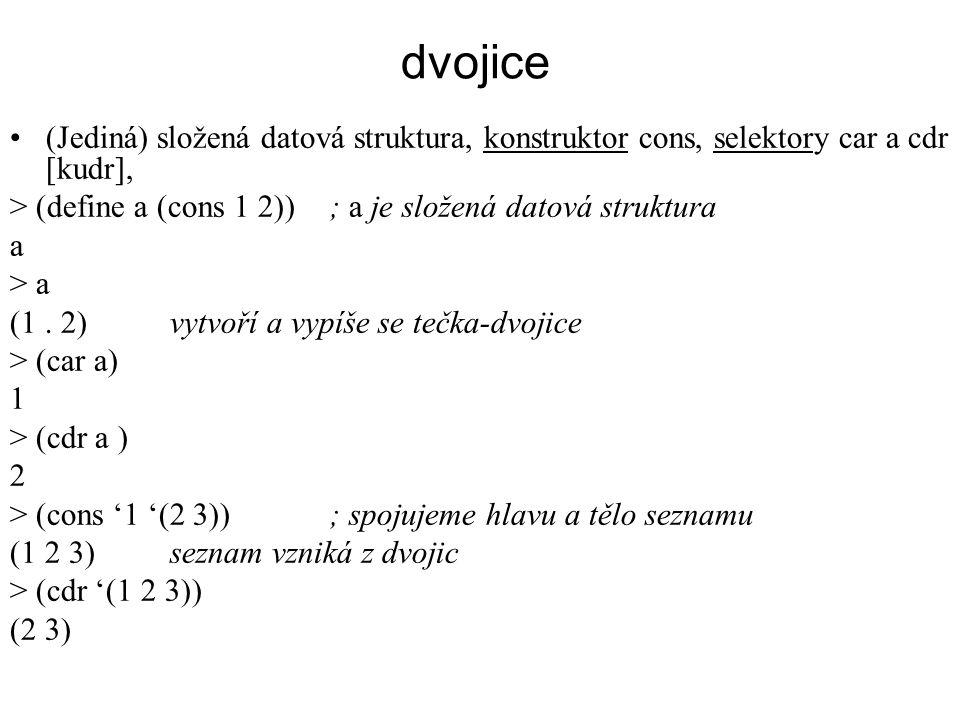 dvojice (Jediná) složená datová struktura, konstruktor cons, selektory car a cdr [kudr], > (define a (cons 1 2)); a je složená datová struktura a > a