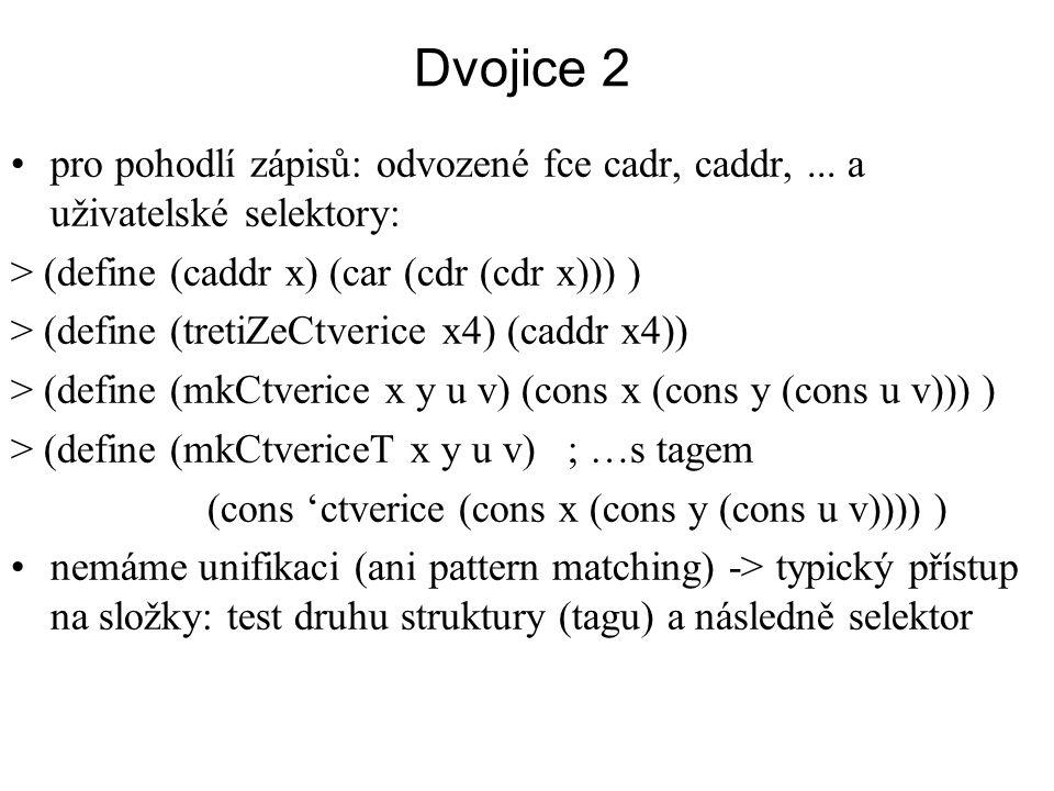Dvojice 2 pro pohodlí zápisů: odvozené fce cadr, caddr,... a uživatelské selektory: > (define (caddr x) (car (cdr (cdr x))) ) > (define (tretiZeCtveri