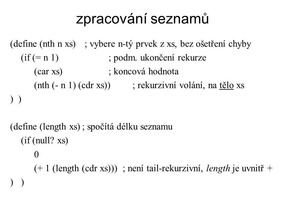 zpracování seznamů (define (nth n xs) ; vybere n-tý prvek z xs, bez ošetření chyby (if (= n 1) ; podm. ukončení rekurze (car xs) ; koncová hodnota (nt