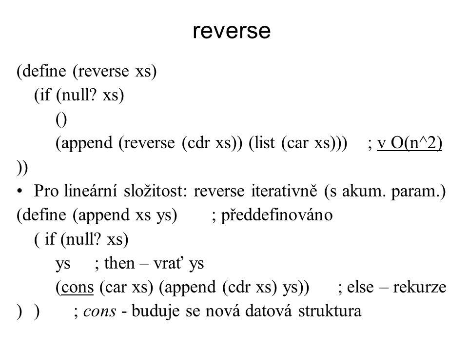 reverse (define (reverse xs) (if (null? xs) () (append (reverse (cdr xs)) (list (car xs))) ; v O(n^2) )) Pro lineární složitost: reverse iterativně (s