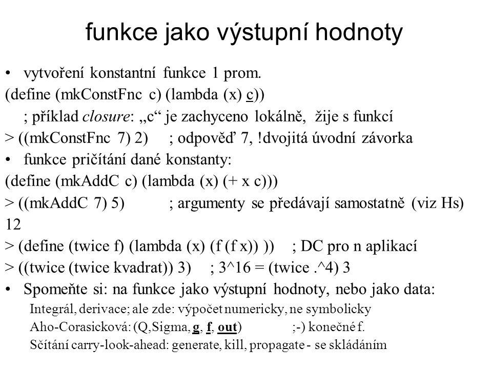 """funkce jako výstupní hodnoty vytvoření konstantní funkce 1 prom. (define (mkConstFnc c) (lambda (x) c)) ; příklad closure: """"c"""" je zachyceno lokálně, ž"""
