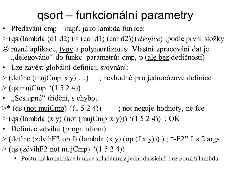 qsort – funkcionální parametry Předávání cmp – např. jako lambda funkce: > (qs (lambda (d1 d2) (< (car d1) (car d2))) dvojice) ;podle první složky  r