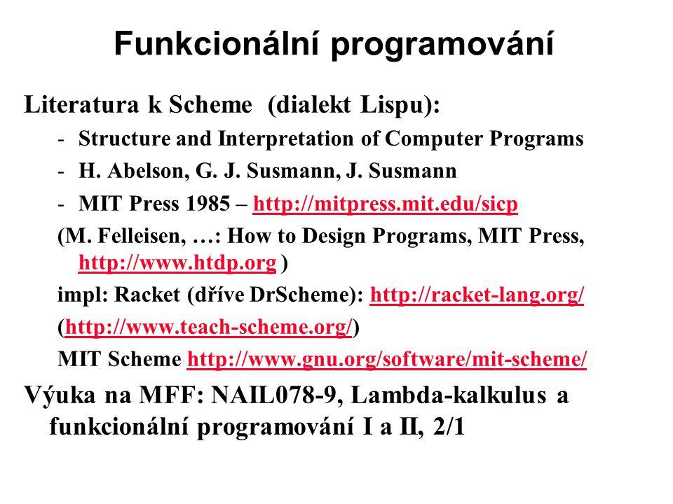 Funkcionální programování Literatura k Scheme (dialekt Lispu): -Structure and Interpretation of Computer Programs -H. Abelson, G. J. Susmann, J. Susma