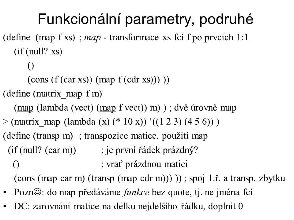 Funkcionální parametry, podruhé (define (map f xs) ; map - transformace xs fcí f po prvcích 1:1 (if (null? xs) () (cons (f (car xs)) (map f (cdr xs)))