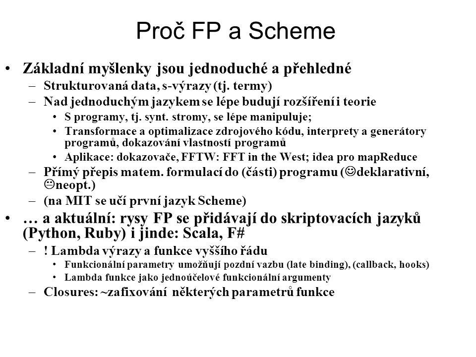 Proč FP a Scheme Základní myšlenky jsou jednoduché a přehledné –Strukturovaná data, s-výrazy (tj. termy) –Nad jednoduchým jazykem se lépe budují rozší
