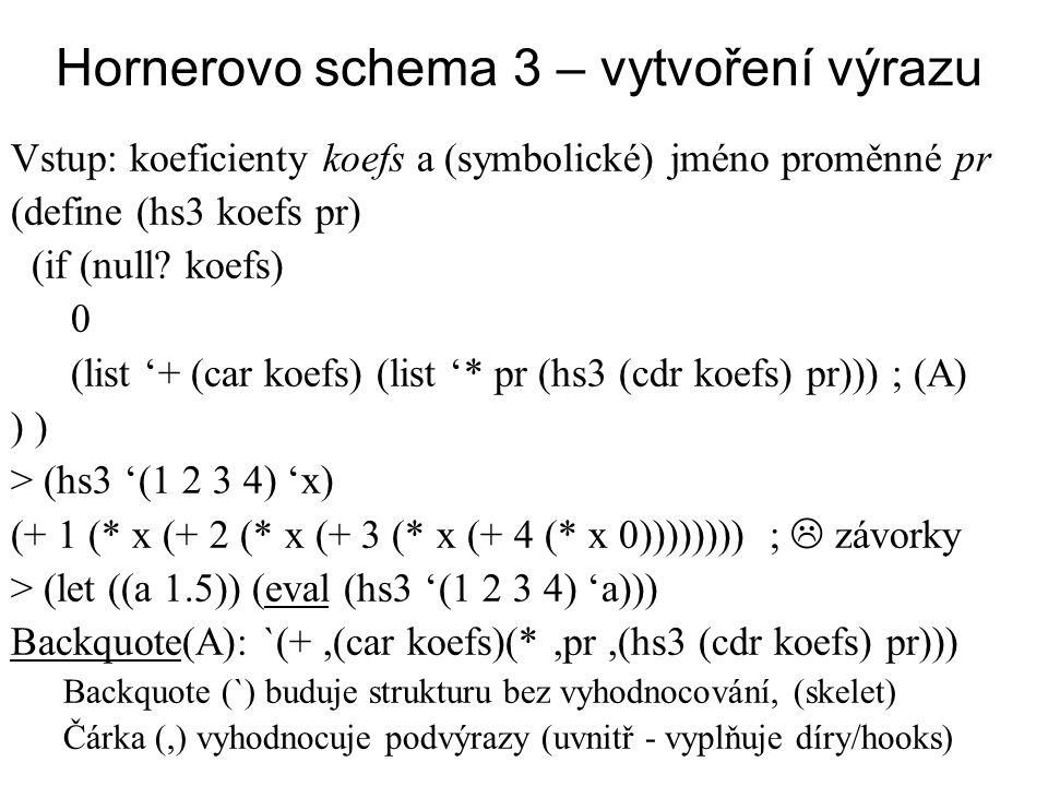 Hornerovo schema 3 – vytvoření výrazu Vstup: koeficienty koefs a (symbolické) jméno proměnné pr (define (hs3 koefs pr) (if (null? koefs) 0 (list '+ (c