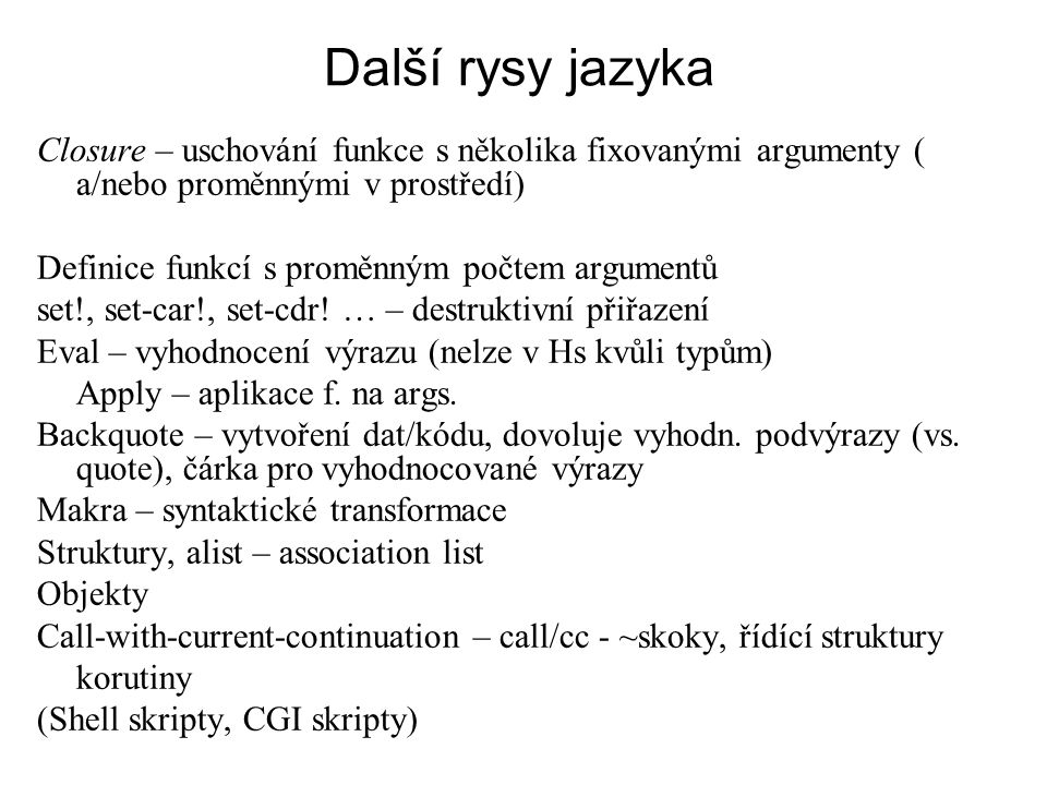Další rysy jazyka Closure – uschování funkce s několika fixovanými argumenty ( a/nebo proměnnými v prostředí) Definice funkcí s proměnným počtem argum