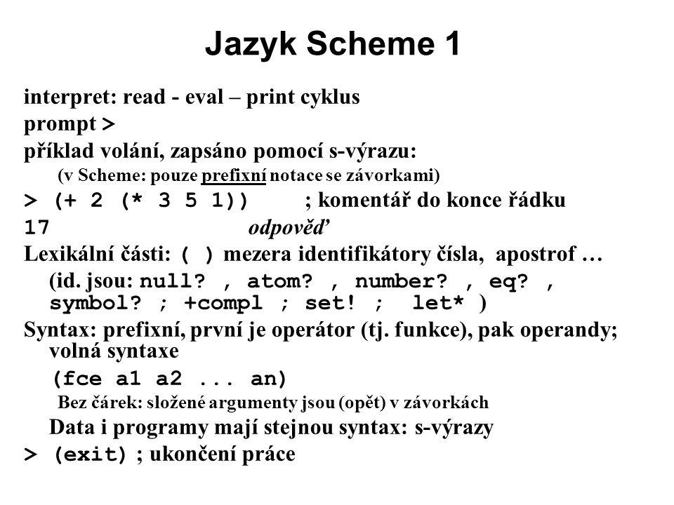 Jazyk Scheme 1 interpret: read - eval – print cyklus prompt > příklad volání, zapsáno pomocí s-výrazu: (v Scheme: pouze prefixní notace se závorkami)