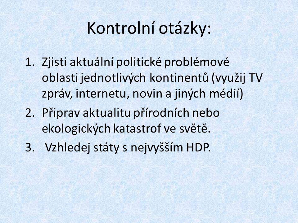 Kontrolní otázky: 1.Zjisti aktuální politické problémové oblasti jednotlivých kontinentů (využij TV zpráv, internetu, novin a jiných médií) 2.Připrav