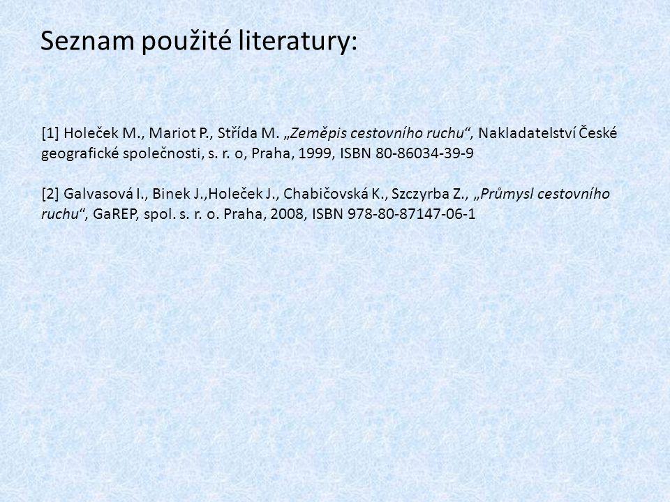 """Seznam použité literatury: [1] Holeček M., Mariot P., Střída M. """"Zeměpis cestovního ruchu"""", Nakladatelství České geografické společnosti, s. r. o, Pra"""