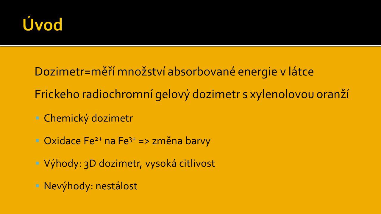  Dozimetr=měří množství absorbované energie v látce  Frickeho radiochromní gelový dozimetr s xylenolovou oranží  Chemický dozimetr  Oxidace Fe 2+ na Fe 3+ => změna barvy  Výhody: 3D dozimetr, vysoká citlivost  Nevýhody: nestálost