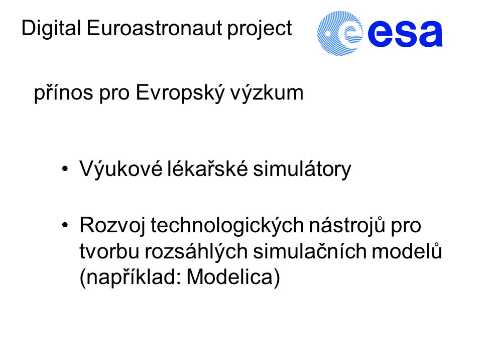 Výukové lékařské simulátory Digital Euroastronaut project přínos pro Evropský výzkum Rozvoj technologických nástrojů pro tvorbu rozsáhlých simulačních modelů (například: Modelica)