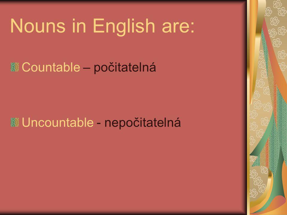 Nouns in English are: Countable – počitatelná Uncountable - nepočitatelná