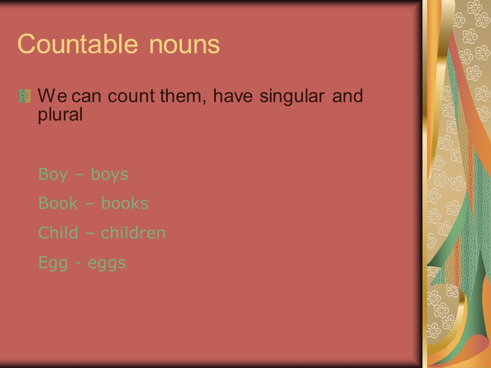 Countable nouns We can count them, have singular and plural Boy – boys Book – books Child – children Egg - eggs