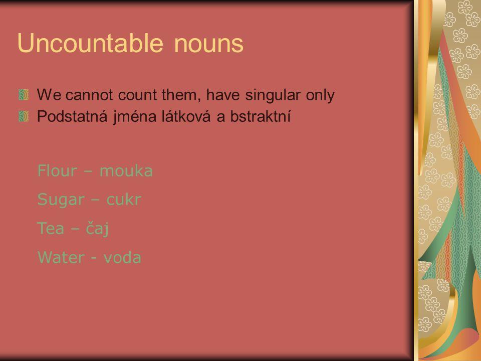 Uncountable nouns We cannot count them, have singular only Podstatná jména látková a bstraktní Flour – mouka Sugar – cukr Tea – čaj Water - voda