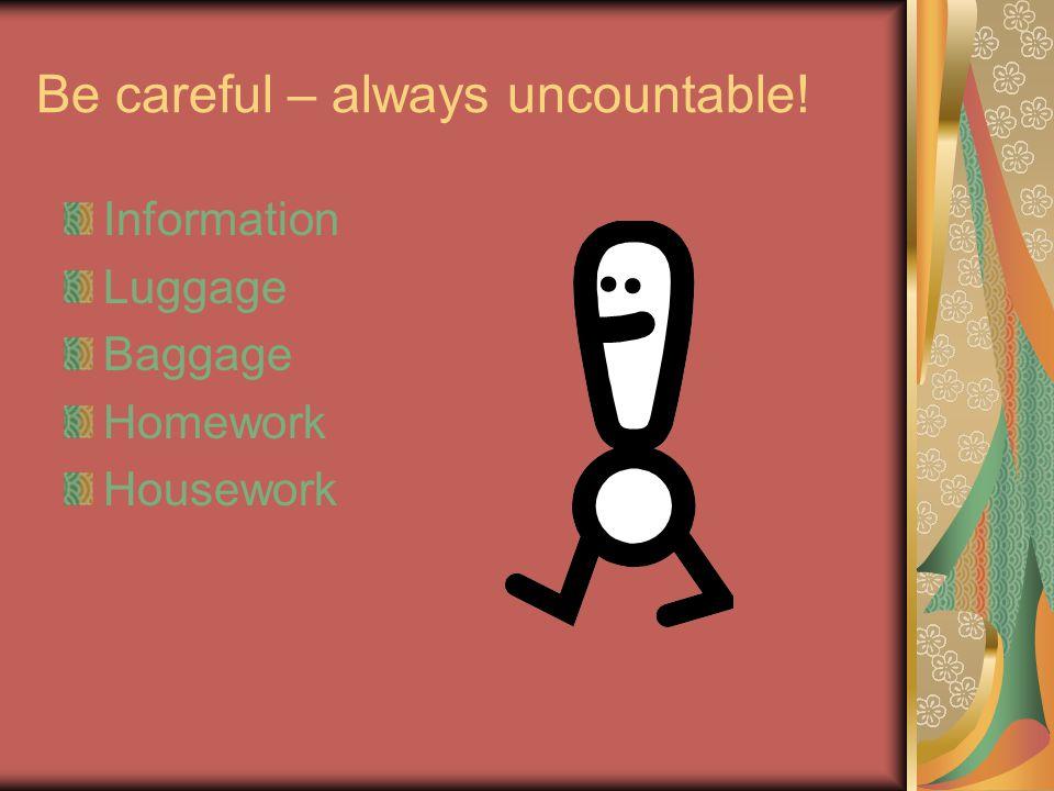 Be careful – always uncountable! Information Luggage Baggage Homework Housework