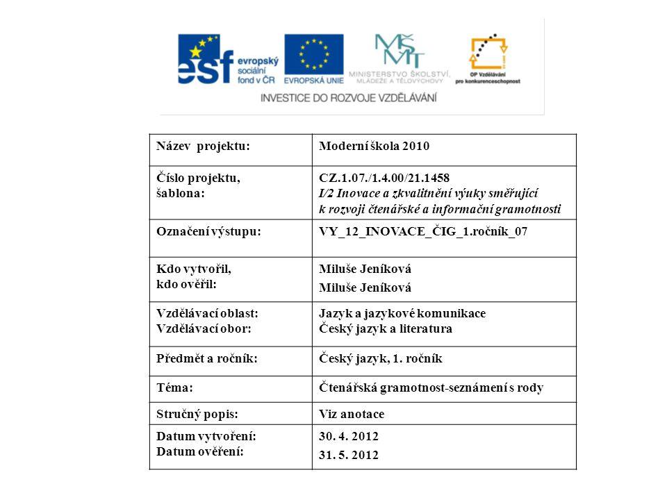 Název projektu:Moderní škola 2010 Číslo projektu, šablona: CZ.1.07./1.4.00/21.1458 I/2 Inovace a zkvalitnění výuky směřující k rozvoji čtenářské a informační gramotnosti Označení výstupu:VY_12_INOVACE_ČIG_1.ročník_07 Kdo vytvořil, kdo ověřil: Miluše Jeníková Vzdělávací oblast: Vzdělávací obor: Jazyk a jazykové komunikace Český jazyk a literatura Předmět a ročník:Český jazyk, 1.